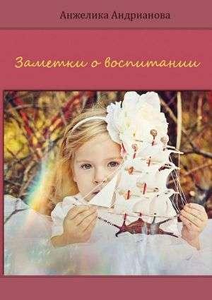 Книга: Анжелика Андрианова «Заметки о воспитании»